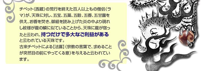 紋様が龍の鱗に似ていることから、天珠に龍が宿ったと云われ、持つだけで多大なご利益がある天珠です。